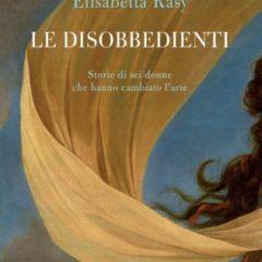 Sei artiste che hanno sovvertito le regole del gioco. 'Le disobbedienti' di Elisabetta Rasy, ed. Mondadori