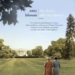 Dal 29 agosto in libreria 'Due donne alla Casa Bianca' di Amy Bloom, la storia d'amore fra Eleanor Roosevelt e Lorena Hickok, ed. Fazi