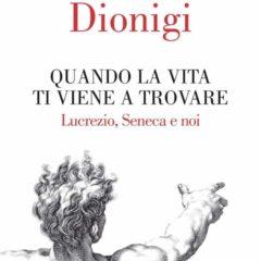 """Una terapia dell'anima per i nostri giorni. Ivano Dionigi, """"Quando la vita ti viene a trovare – Lucrezio, Seneca e noi"""", Editori Laterza"""