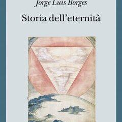 La forza dissestante di Borges: 'Storia dell'eternità', ed. Adelphi